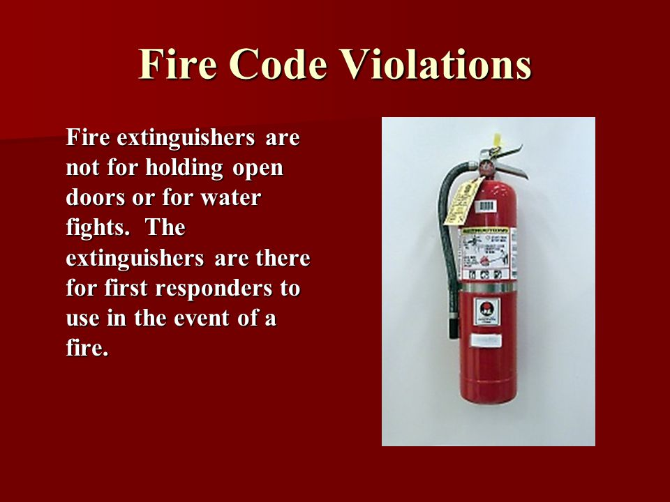 Fire Code Violations Fire extinguishers are not for holding open doors or for water fights. The extinguishers are there for first responders to use in