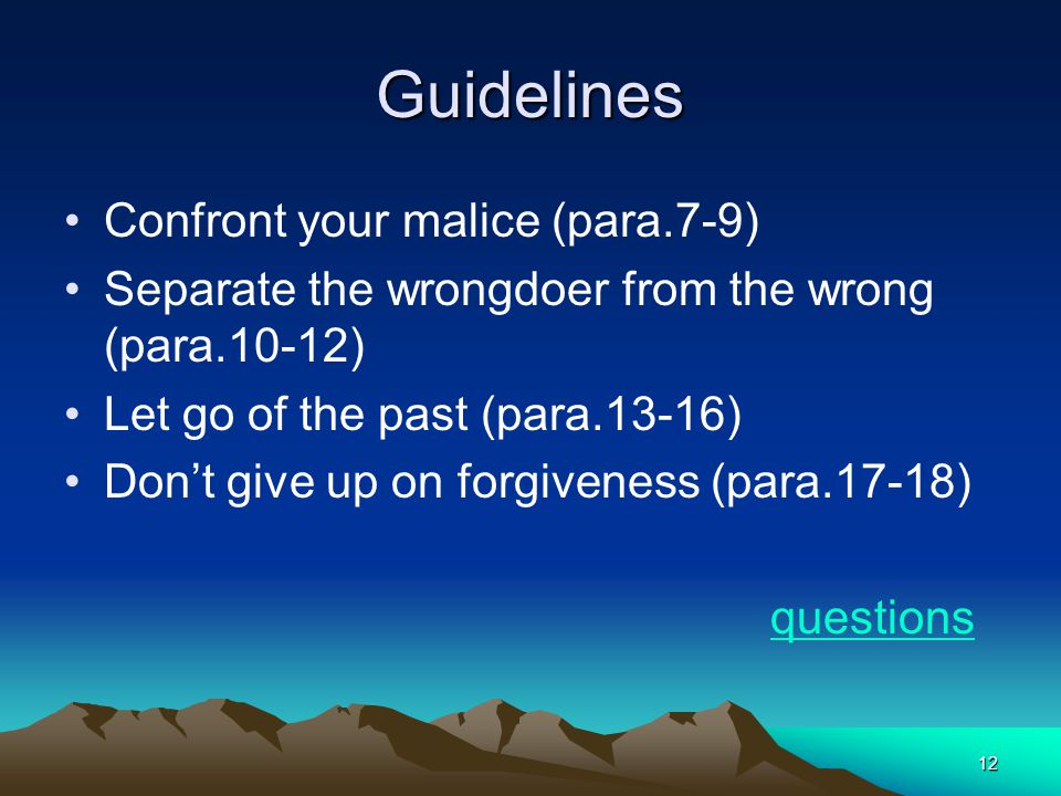 12 Guidelines Confront your malice (para.7-9) Separate the wrongdoer from the wrong (para.10-12) Let go of the past (para.13-16) Dont give up on forgiveness (para.17-18) questions