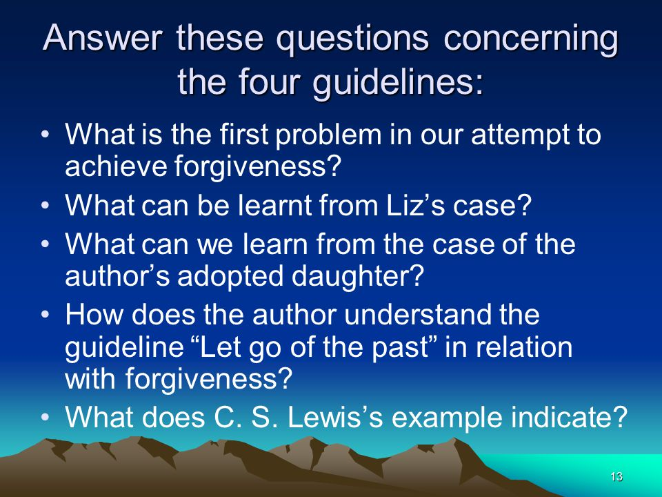 13 Answer these questions concerning the four guidelines: What is the first problem in our attempt to achieve forgiveness? What can be learnt from Liz
