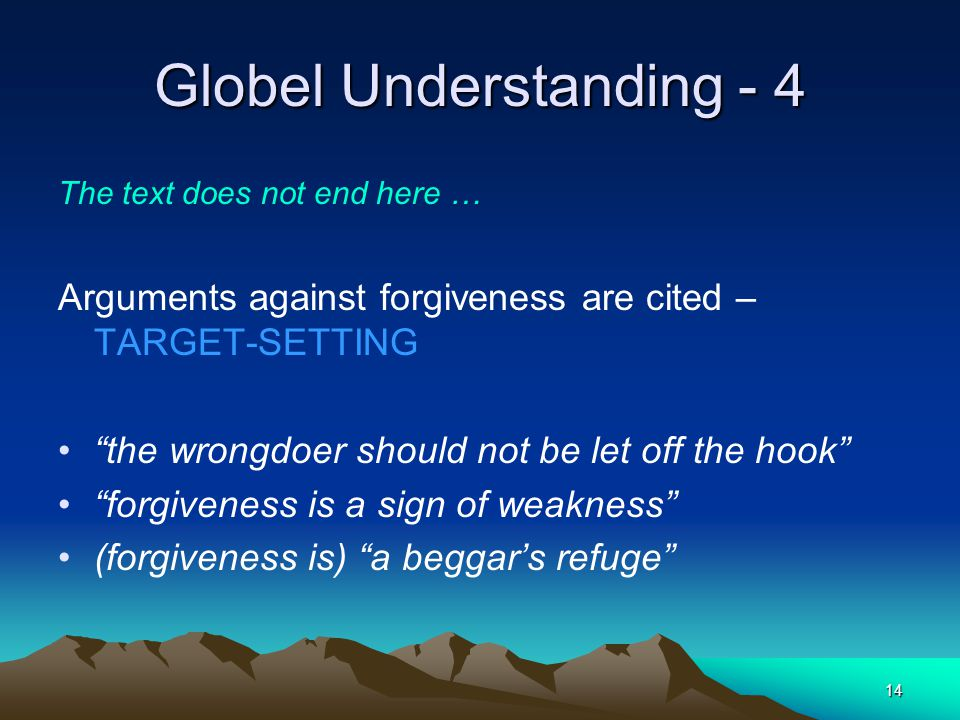 14 Globel Understanding - 4 The text does not end here … Arguments against forgiveness are cited – TARGET-SETTING the wrongdoer should not be let off the hook forgiveness is a sign of weakness (forgiveness is) a beggars refuge
