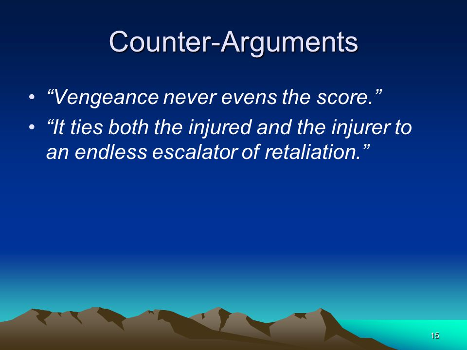 15 Counter-Arguments Vengeance never evens the score. It ties both the injured and the injurer to an endless escalator of retaliation.