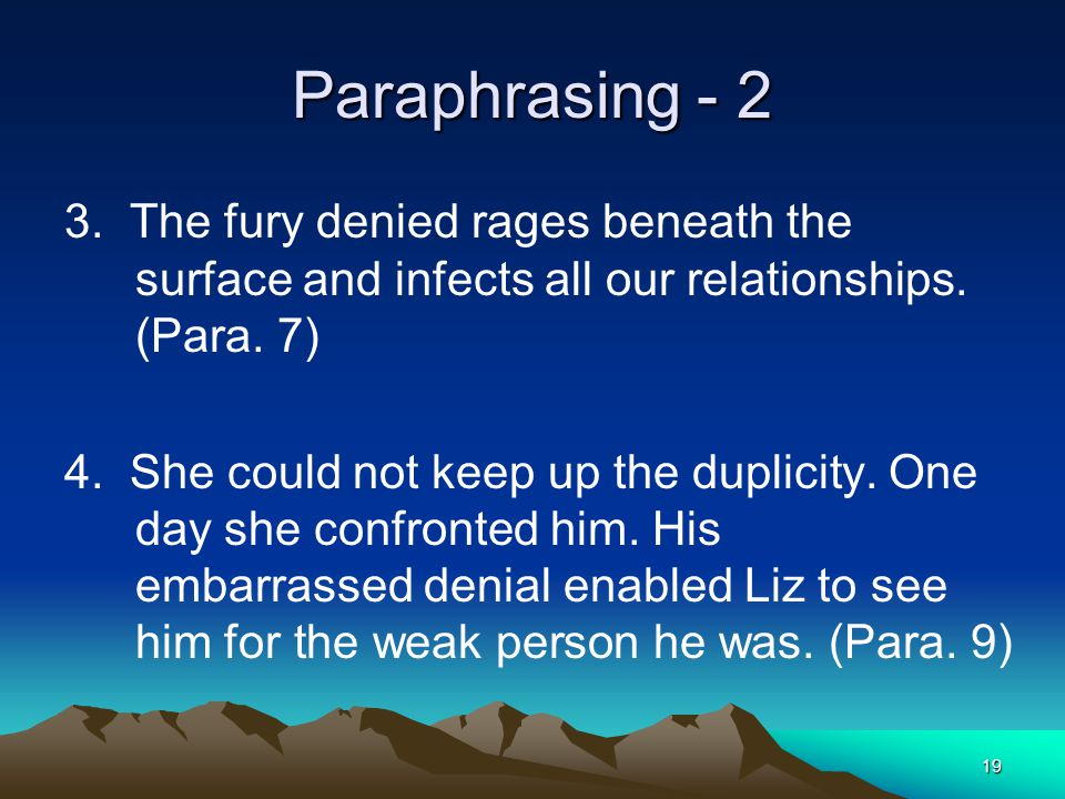 19 Paraphrasing - 2 3. The fury denied rages beneath the surface and infects all our relationships. (Para. 7) 4. She could not keep up the duplicity.