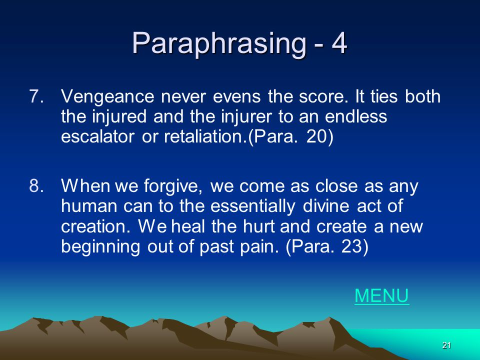 21 Paraphrasing - 4 7.Vengeance never evens the score. It ties both the injured and the injurer to an endless escalator or retaliation.(Para. 20) 8.Wh