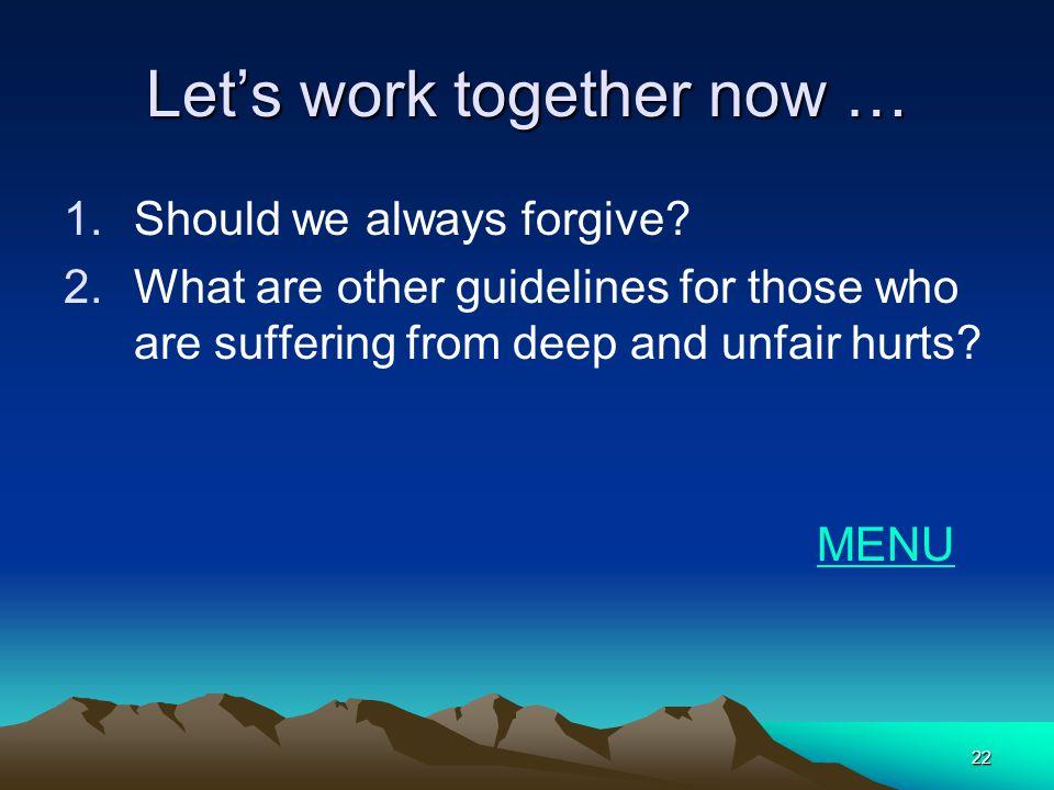 22 Lets work together now … 1.Should we always forgive.