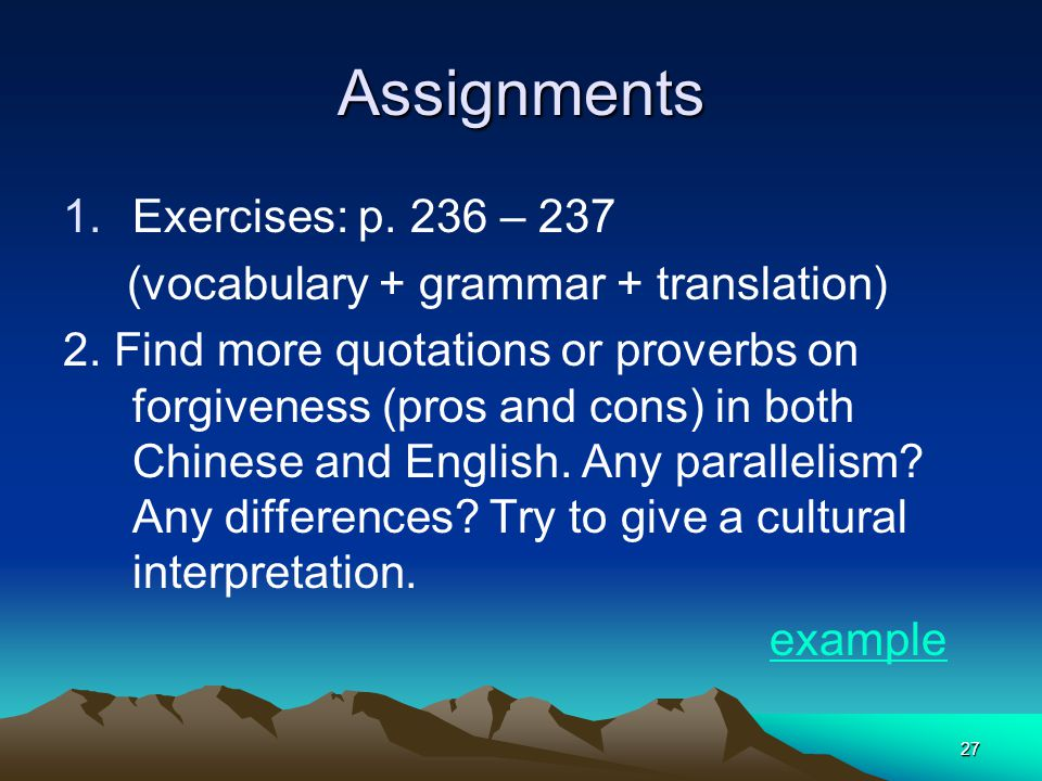 27 Assignments 1.Exercises: p. 236 – 237 (vocabulary + grammar + translation) 2. Find more quotations or proverbs on forgiveness (pros and cons) in bo