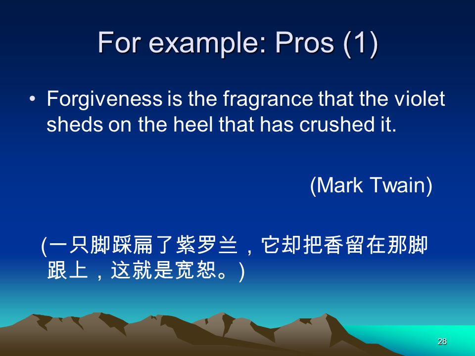 28 For example: Pros (1) Forgiveness is the fragrance that the violet sheds on the heel that has crushed it. (Mark Twain) ( )