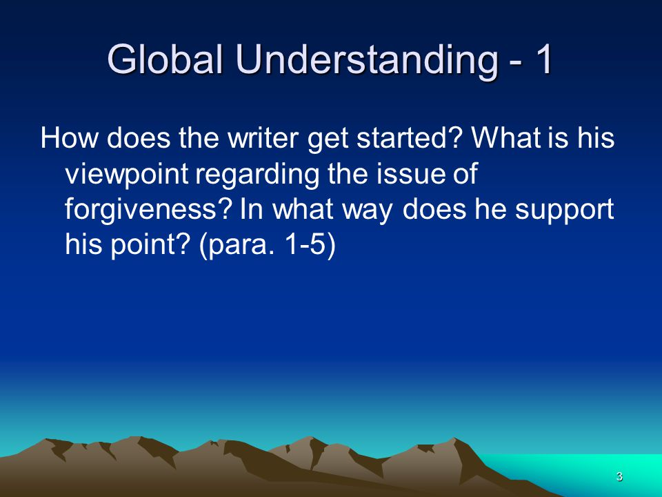 3 Global Understanding - 1 How does the writer get started? What is his viewpoint regarding the issue of forgiveness? In what way does he support his