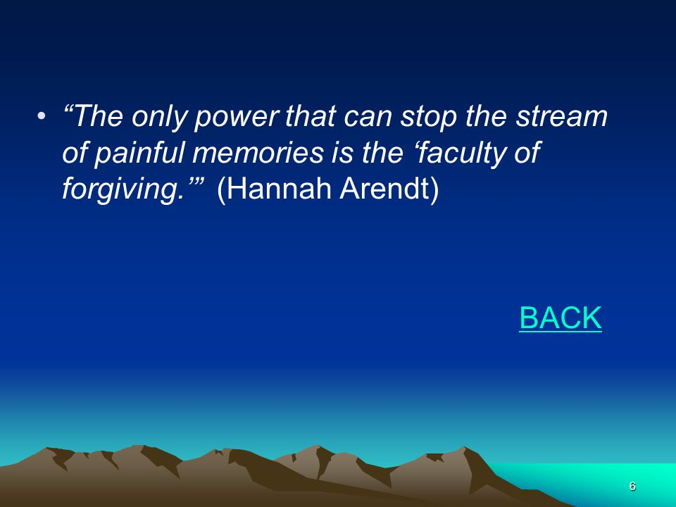 6 The only power that can stop the stream of painful memories is the faculty of forgiving.