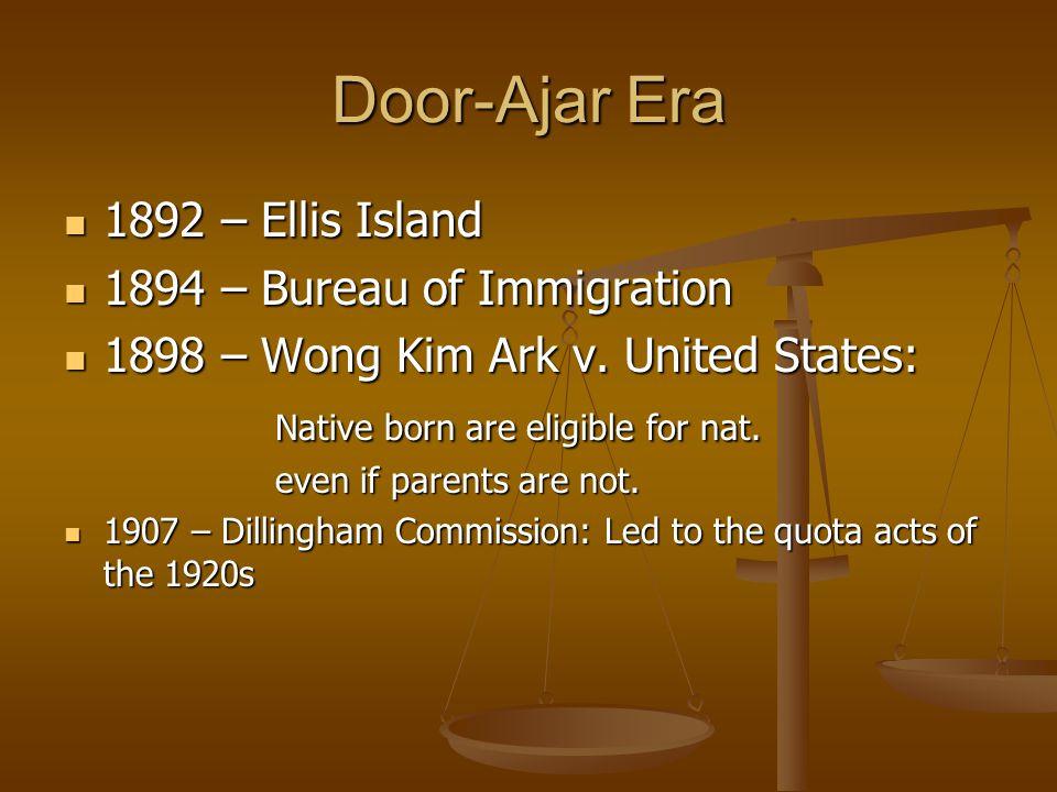 Door-Ajar Era 1892 – Ellis Island 1892 – Ellis Island 1894 – Bureau of Immigration 1894 – Bureau of Immigration 1898 – Wong Kim Ark v.