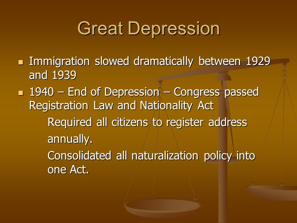 Great Depression Immigration slowed dramatically between 1929 and 1939 Immigration slowed dramatically between 1929 and 1939 1940 – End of Depression – Congress passed Registration Law and Nationality Act 1940 – End of Depression – Congress passed Registration Law and Nationality Act Required all citizens to register address annually.