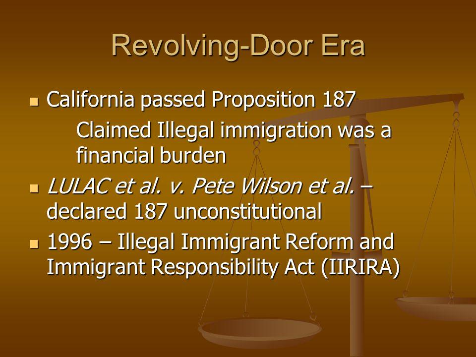 Revolving-Door Era California passed Proposition 187 California passed Proposition 187 Claimed Illegal immigration was a financial burden LULAC et al.