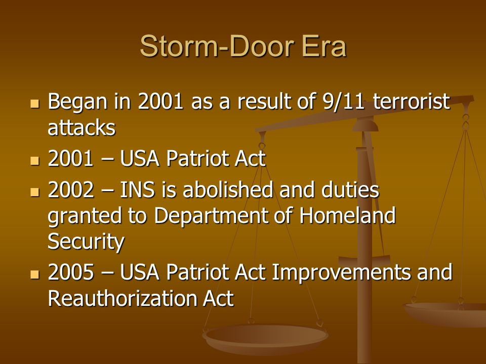 Storm-Door Era Began in 2001 as a result of 9/11 terrorist attacks Began in 2001 as a result of 9/11 terrorist attacks 2001 – USA Patriot Act 2001 – USA Patriot Act 2002 – INS is abolished and duties granted to Department of Homeland Security 2002 – INS is abolished and duties granted to Department of Homeland Security 2005 – USA Patriot Act Improvements and Reauthorization Act 2005 – USA Patriot Act Improvements and Reauthorization Act