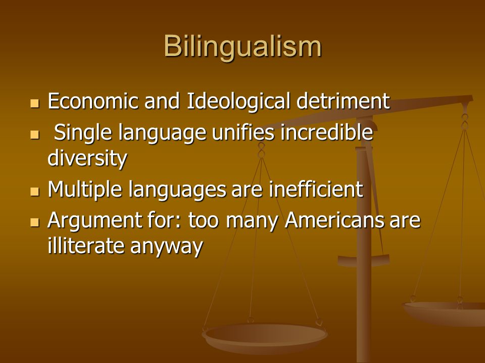 Bilingualism Economic and Ideological detriment Economic and Ideological detriment Single language unifies incredible diversity Single language unifies incredible diversity Multiple languages are inefficient Multiple languages are inefficient Argument for: too many Americans are illiterate anyway Argument for: too many Americans are illiterate anyway