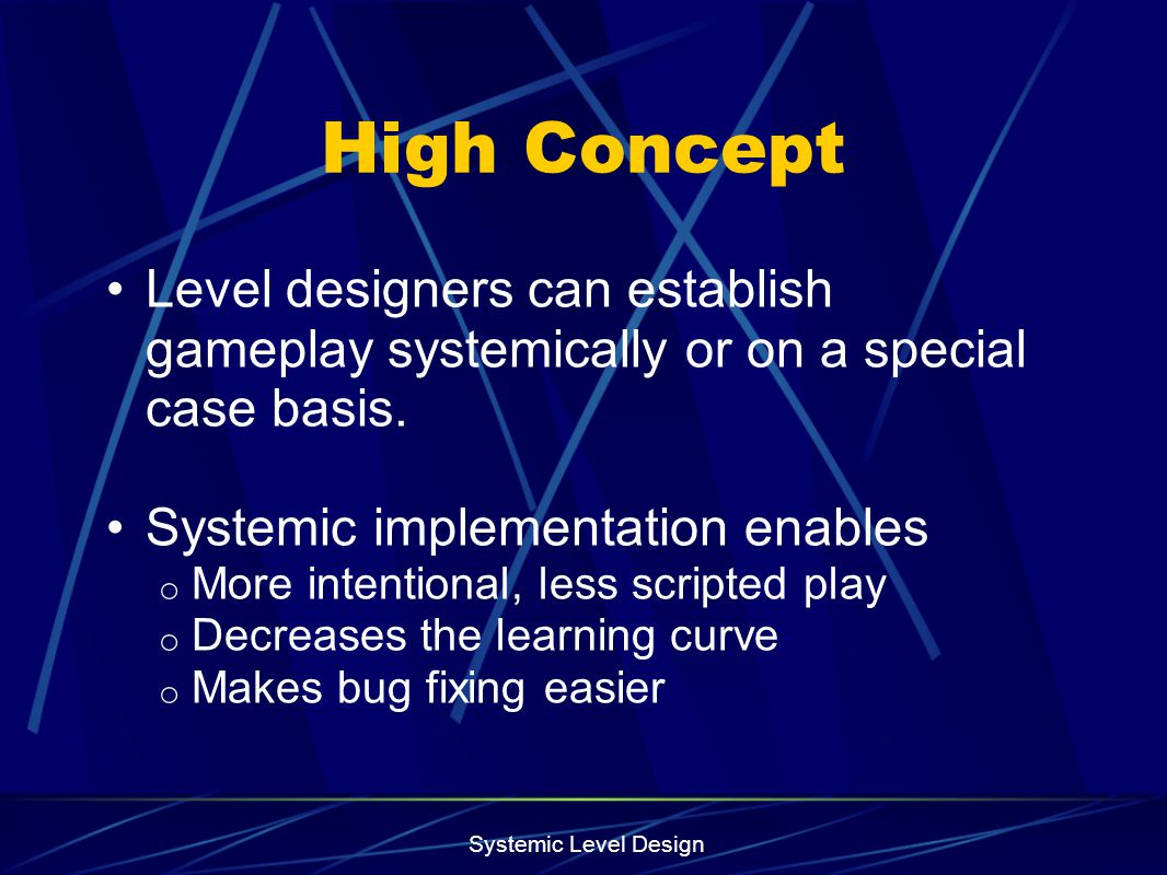 Systemic Level Design High Concept Level designers can establish gameplay systemically or on a special case basis. Systemic implementation enables o M