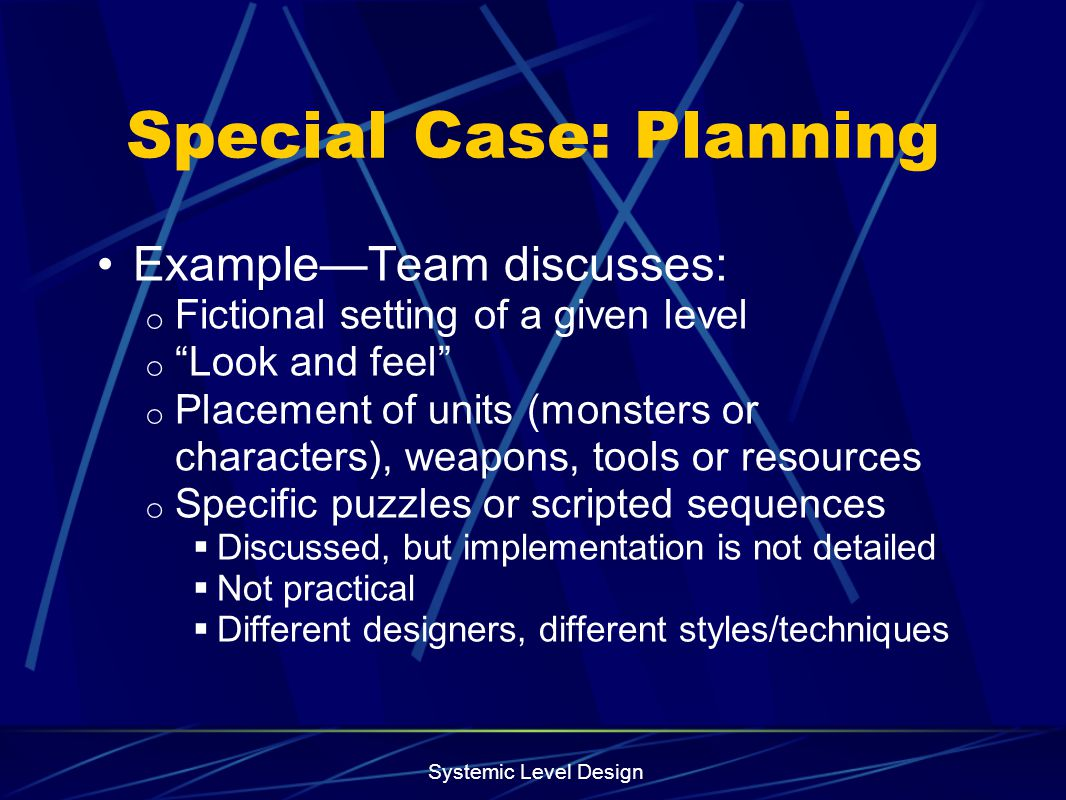 Systemic Level Design Special Case: Planning ExampleTeam discusses: o Fictional setting of a given level o Look and feel o Placement of units (monster