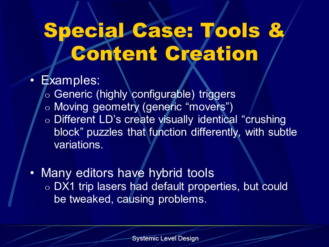 Systemic Level Design Special Case: Tools & Content Creation Examples: o Generic (highly configurable) triggers o Moving geometry (generic movers) o D