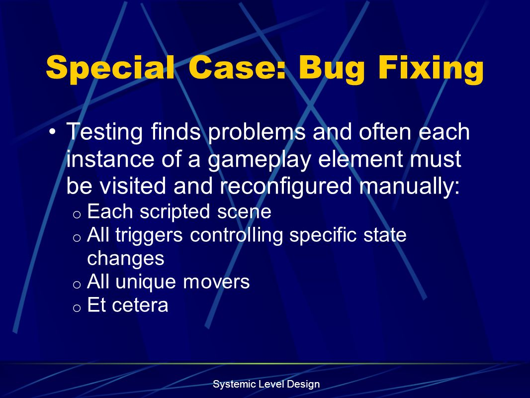 Systemic Level Design Special Case: Bug Fixing Testing finds problems and often each instance of a gameplay element must be visited and reconfigured m