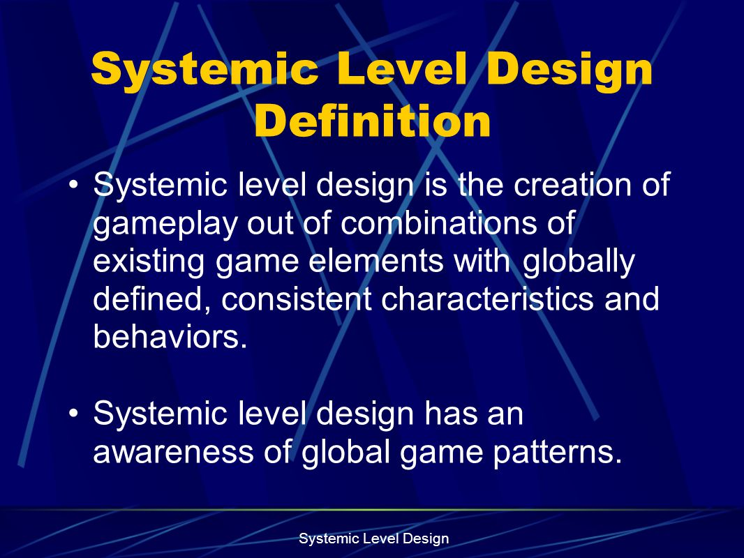 Systemic Level Design Systemic Level Design Definition Systemic level design is the creation of gameplay out of combinations of existing game elements