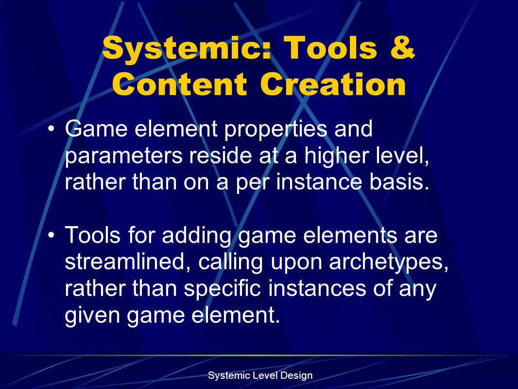 Systemic Level Design Systemic: Tools & Content Creation Game element properties and parameters reside at a higher level, rather than on a per instanc