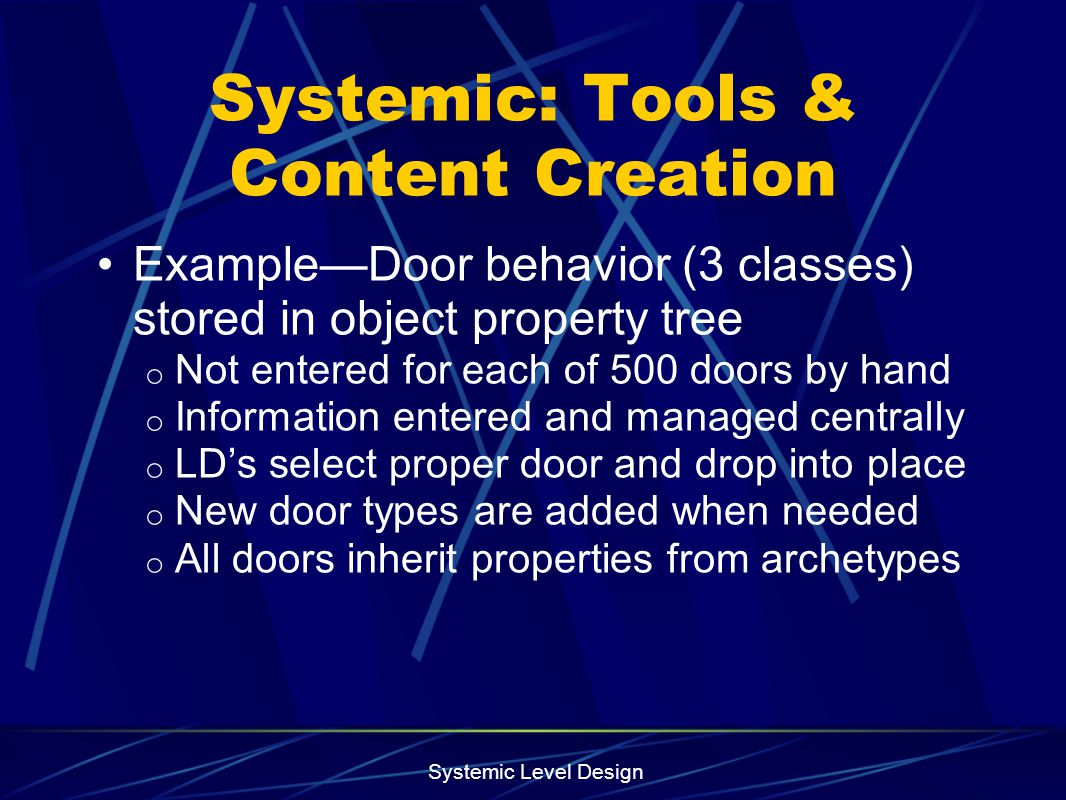 Systemic Level Design Systemic: Tools & Content Creation ExampleDoor behavior (3 classes) stored in object property tree o Not entered for each of 500
