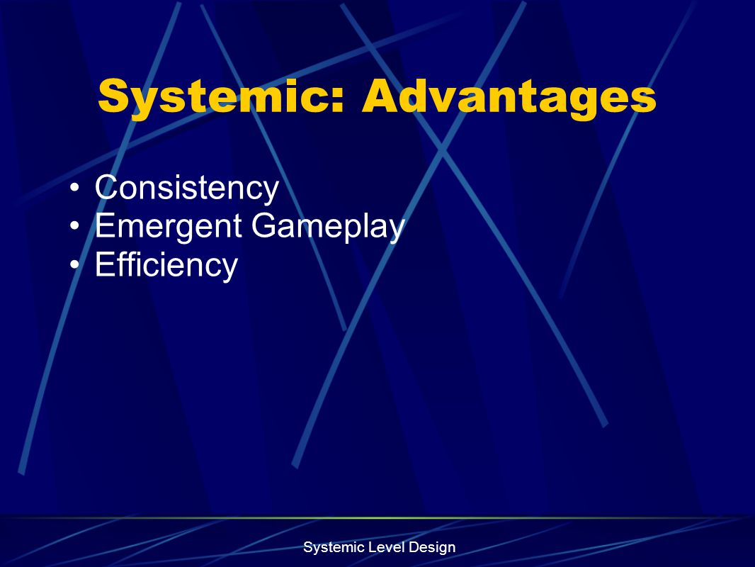 Systemic Level Design Systemic: Advantages Consistency Emergent Gameplay Efficiency