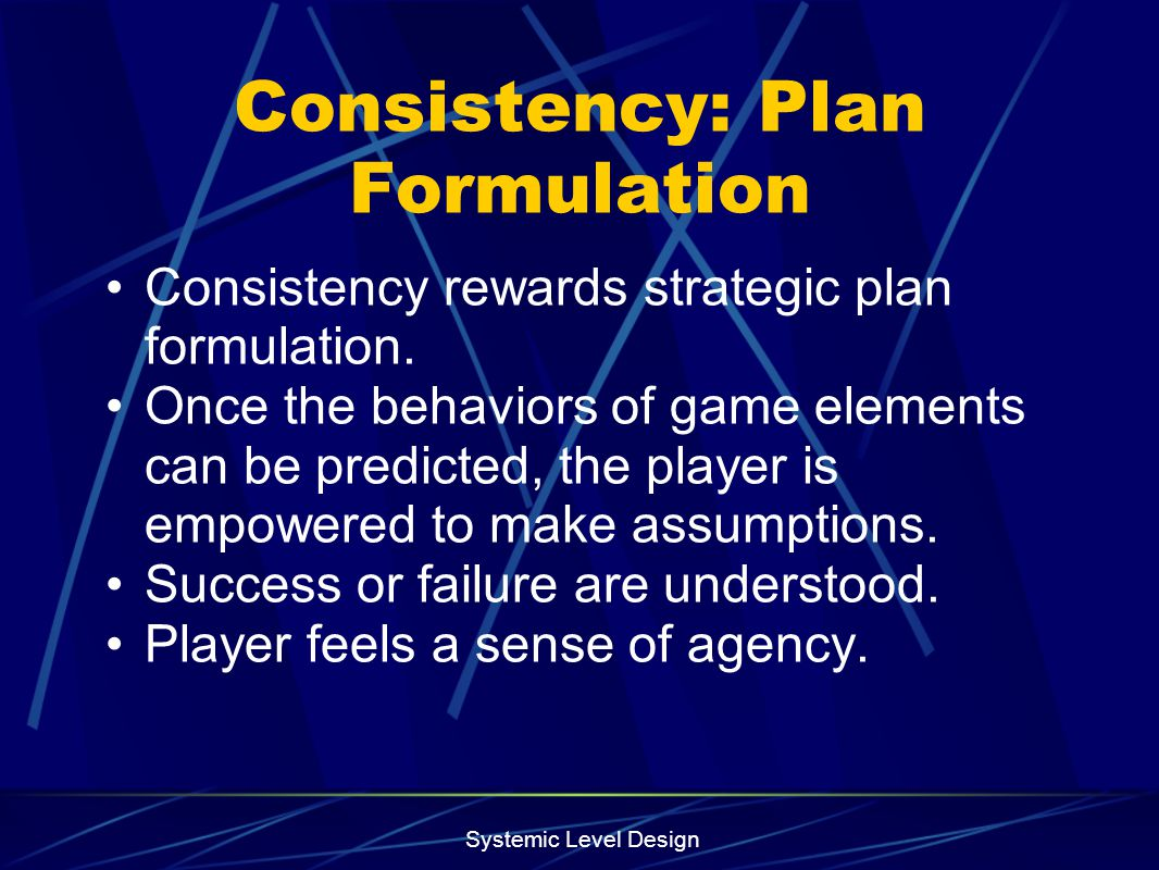 Systemic Level Design Consistency: Plan Formulation Consistency rewards strategic plan formulation. Once the behaviors of game elements can be predict