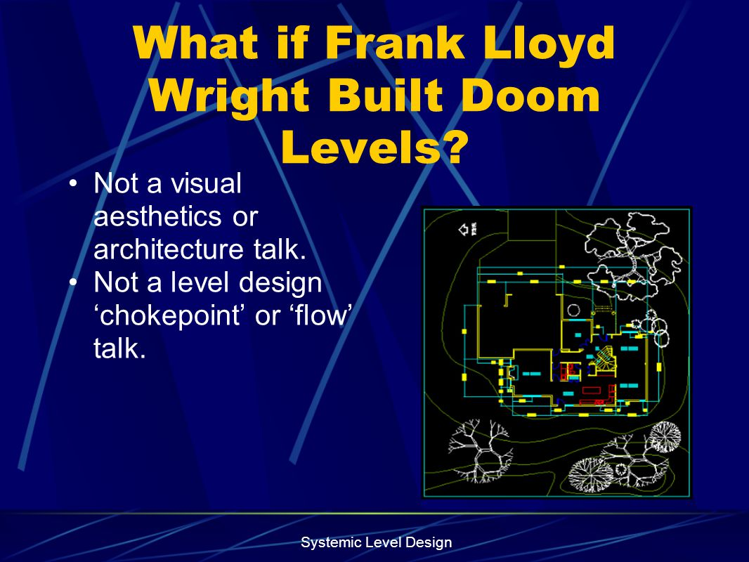 Systemic Level Design What if Frank Lloyd Wright Built Doom Levels? Not a visual aesthetics or architecture talk. Not a level design chokepoint or flo
