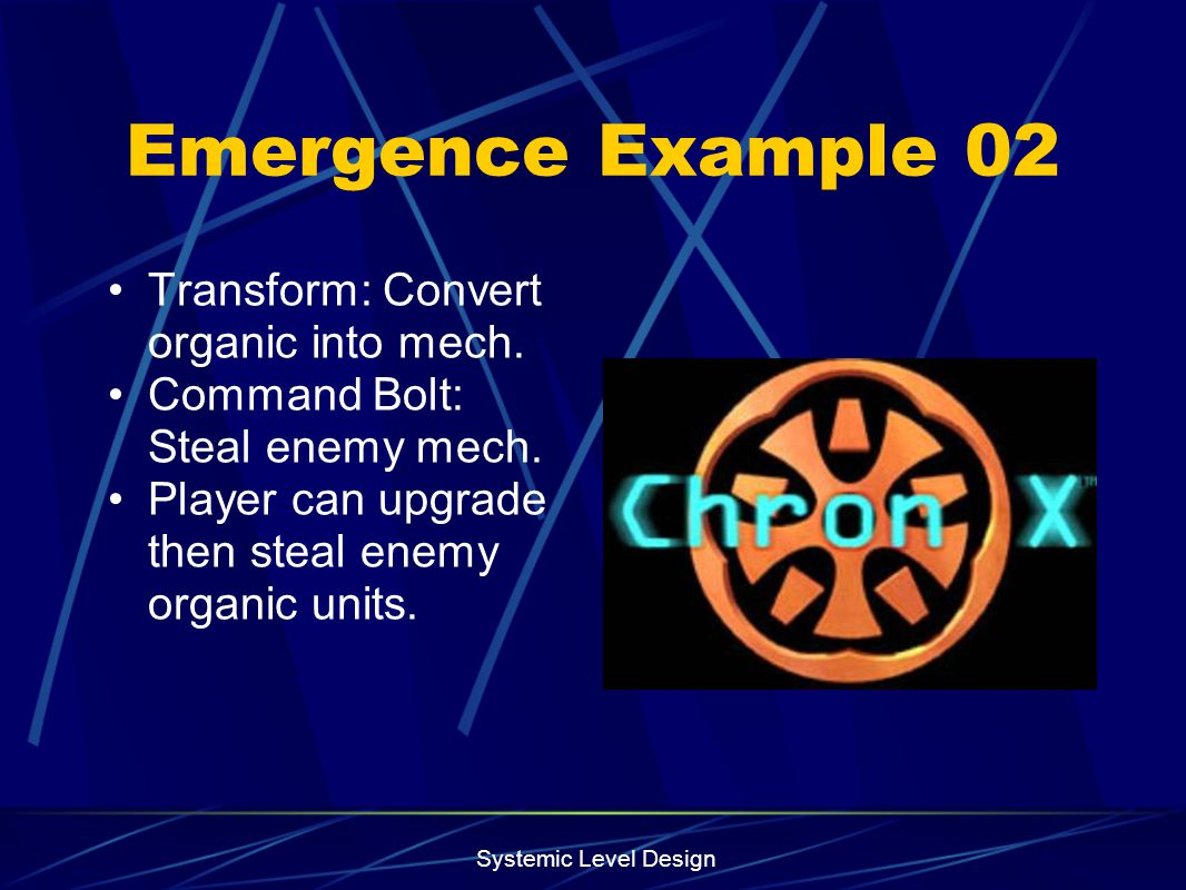 Systemic Level Design Emergence Example 02 Transform: Convert organic into mech. Command Bolt: Steal enemy mech. Player can upgrade then steal enemy o