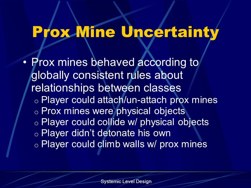 Systemic Level Design Prox Mine Uncertainty Prox mines behaved according to globally consistent rules about relationships between classes o Player cou