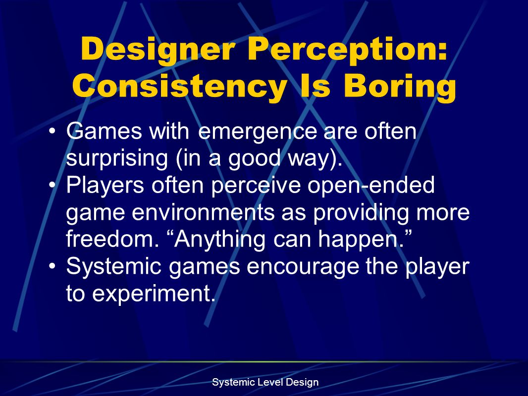 Systemic Level Design Designer Perception: Consistency Is Boring Games with emergence are often surprising (in a good way). Players often perceive ope