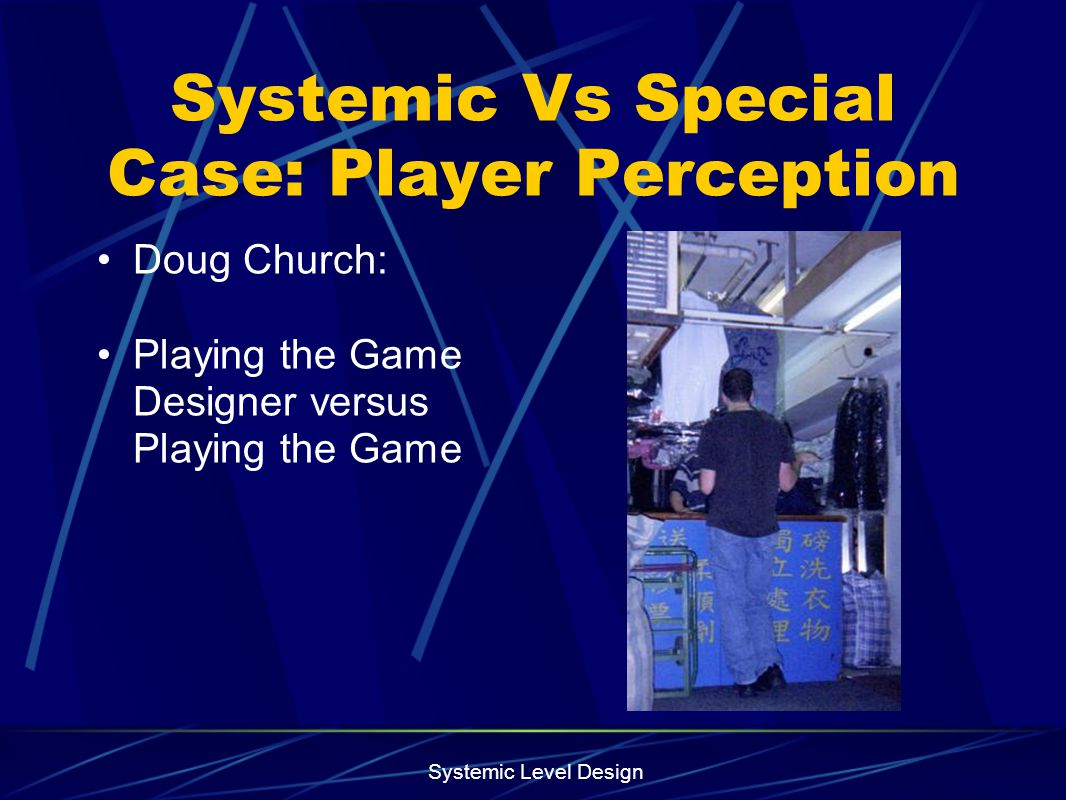 Systemic Level Design Systemic Vs Special Case: Player Perception Doug Church: Playing the Game Designer versus Playing the Game