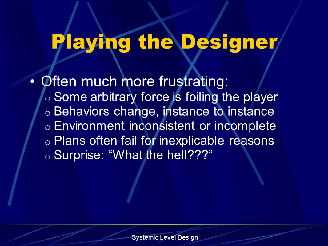 Systemic Level Design Playing the Designer Often much more frustrating: o Some arbitrary force is foiling the player o Behaviors change, instance to i