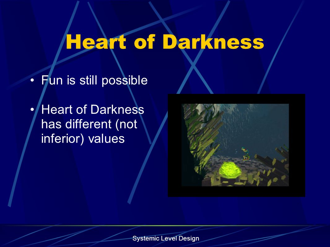 Systemic Level Design Heart of Darkness Fun is still possible Heart of Darkness has different (not inferior) values