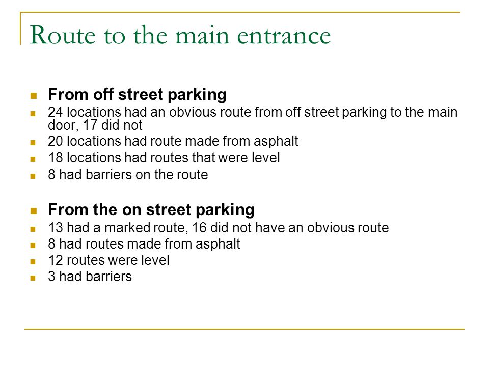 Route to the main entrance From off street parking 24 locations had an obvious route from off street parking to the main door, 17 did not 20 locations