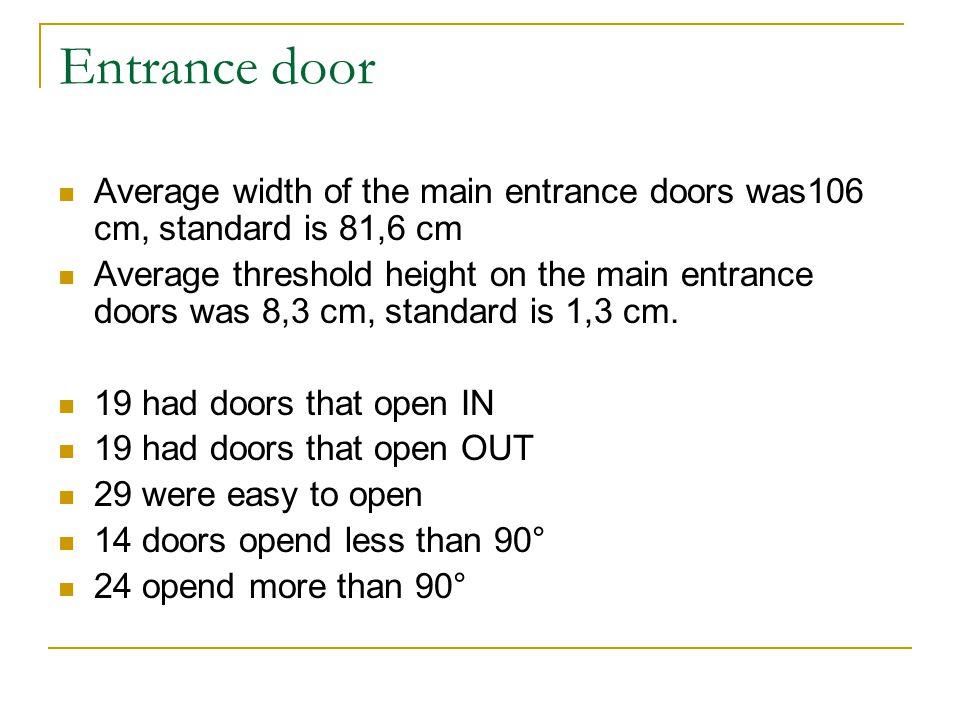Entrance door Average width of the main entrance doors was106 cm, standard is 81,6 cm Average threshold height on the main entrance doors was 8,3 cm,