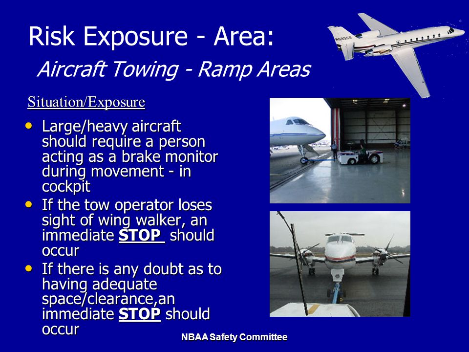 NBAA Safety Committee Risk Exposure - Area: Aircraft Towing - Ramp Areas Large/heavy aircraft should require a person acting as a brake monitor during