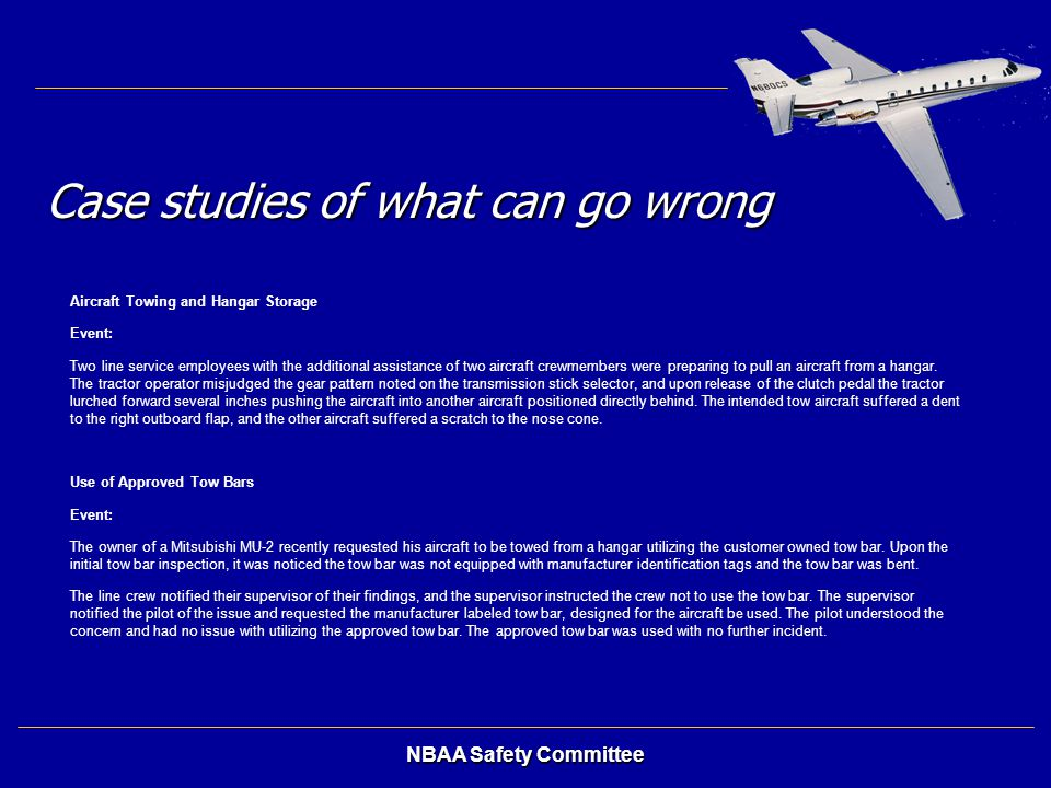 NBAA Safety Committee Case studies of what can go wrong Aircraft Towing and Hangar Storage Event: Two line service employees with the additional assis