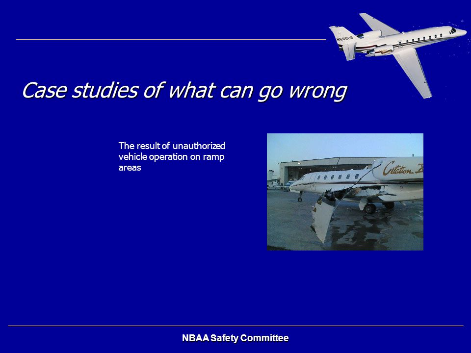 NBAA Safety Committee Case studies of what can go wrong The result of unauthorized vehicle operation on ramp areas