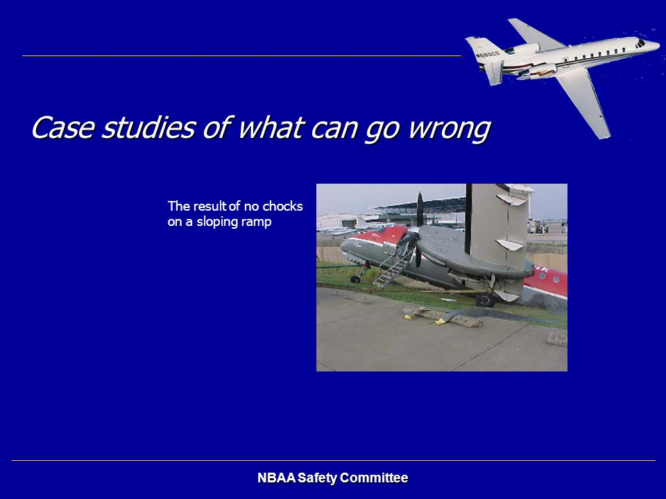 NBAA Safety Committee Case studies of what can go wrong The result of no chocks on a sloping ramp