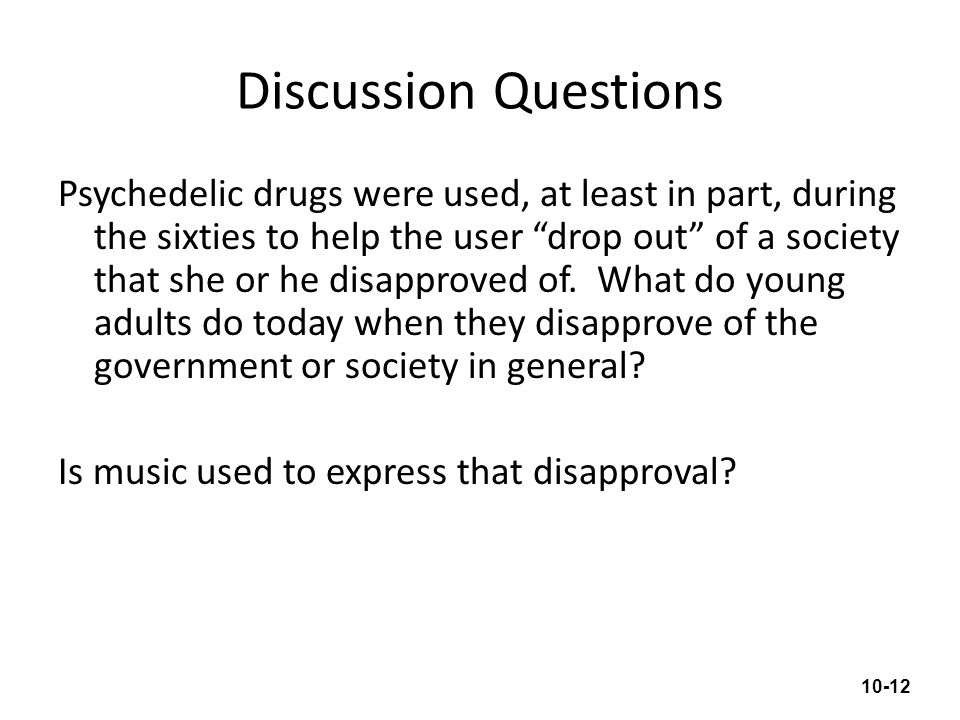 Discussion Questions Psychedelic drugs were used, at least in part, during the sixties to help the user drop out of a society that she or he disapprov