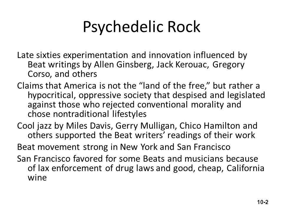 Psychedelic Rock Late sixties experimentation and innovation influenced by Beat writings by Allen Ginsberg, Jack Kerouac, Gregory Corso, and others Cl