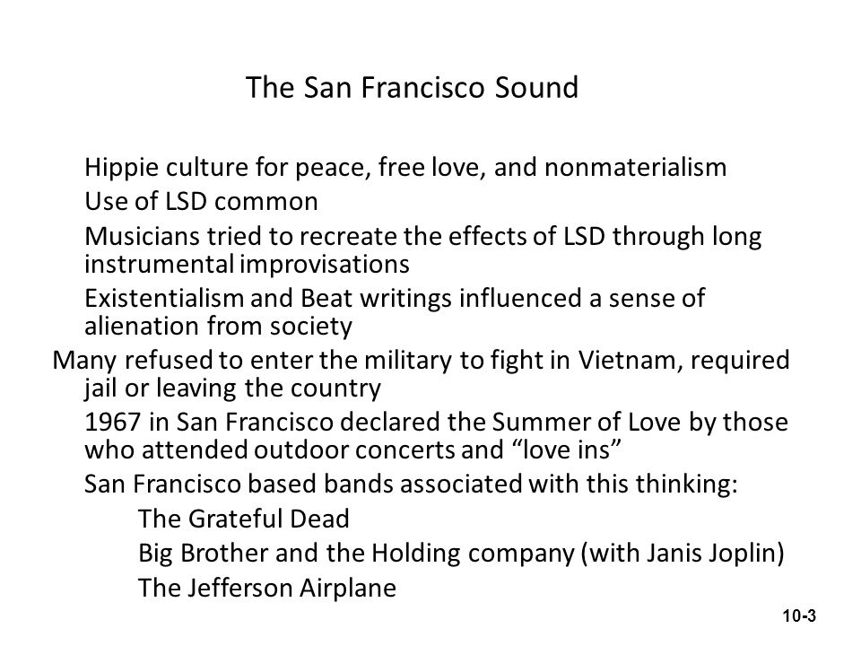 The San Francisco Sound Hippie culture for peace, free love, and nonmaterialism Use of LSD common Musicians tried to recreate the effects of LSD throu