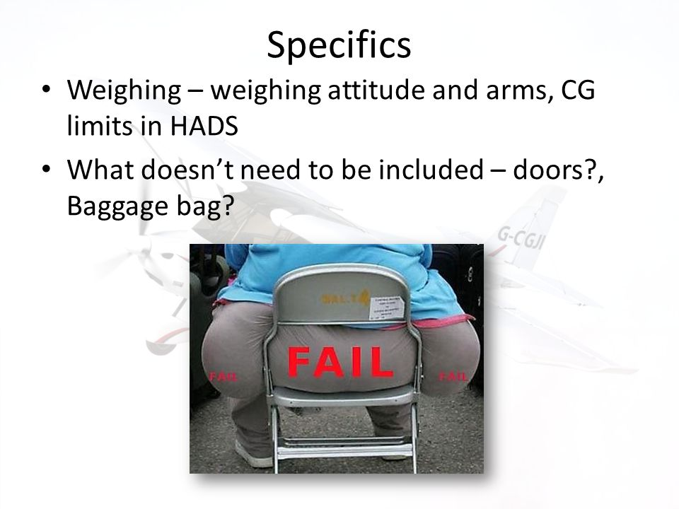 Specifics Weighing – weighing attitude and arms, CG limits in HADS What doesnt need to be included – doors?, Baggage bag?