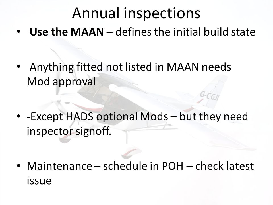 Annual inspections Use the MAAN – defines the initial build state Anything fitted not listed in MAAN needs Mod approval -Except HADS optional Mods – b