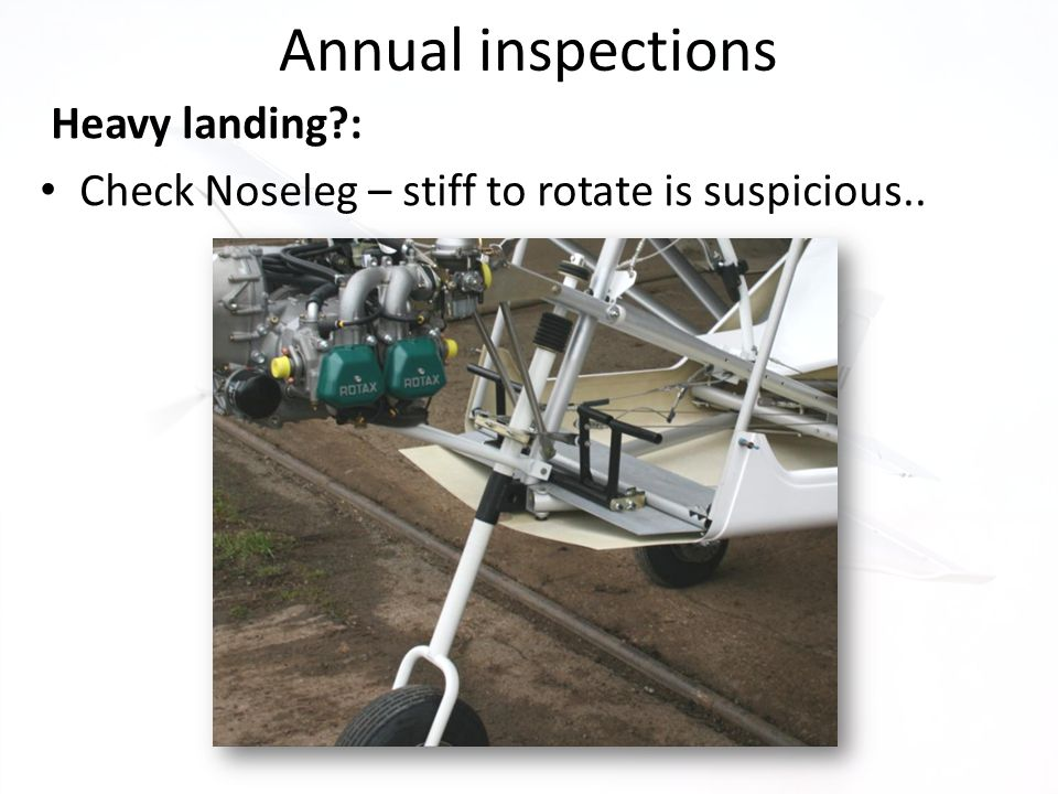 Annual inspections Heavy landing?: Check Noseleg – stiff to rotate is suspicious..
