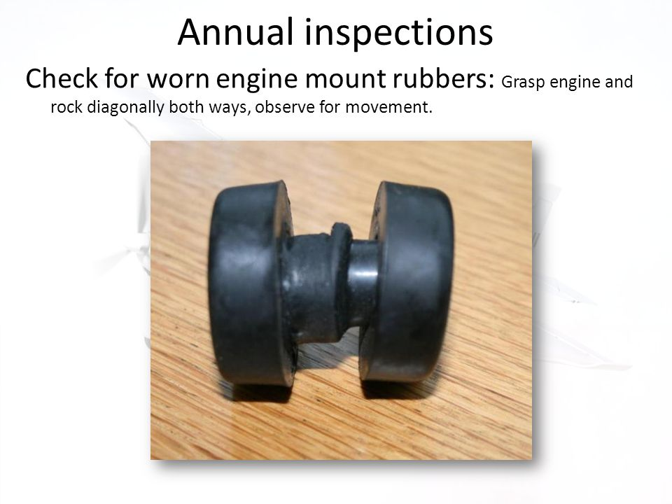 Annual inspections Check for worn engine mount rubbers: Grasp engine and rock diagonally both ways, observe for movement.