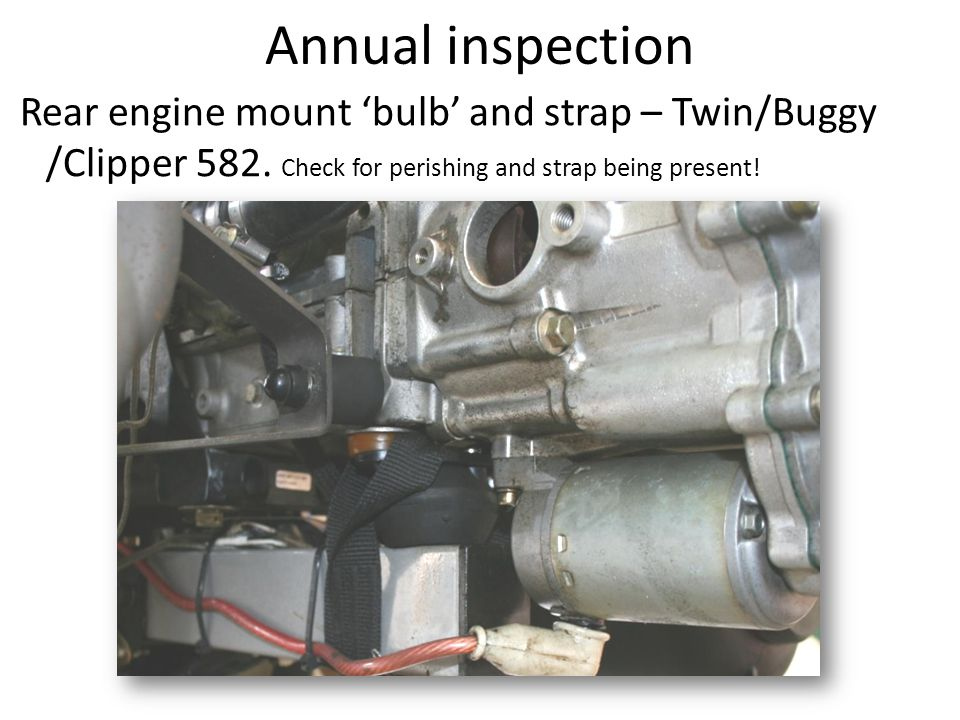 Annual inspection Rear engine mount bulb and strap – Twin/Buggy /Clipper 582. Check for perishing and strap being present!