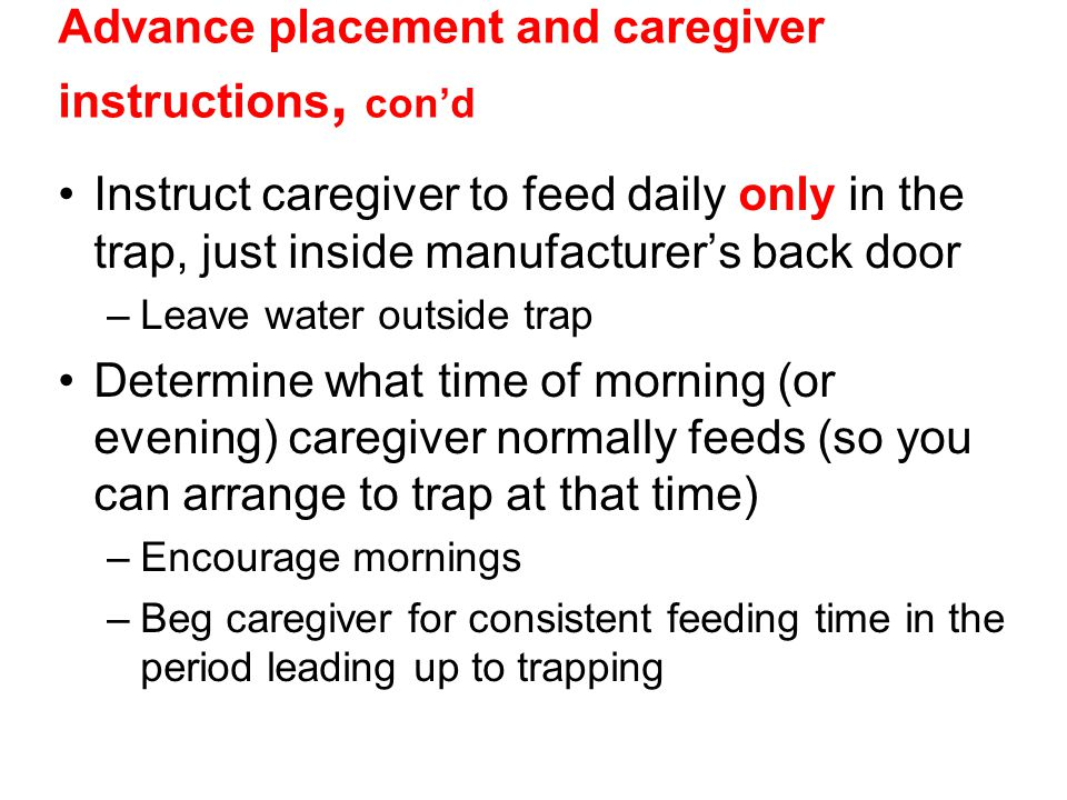 Advance placement and caregiver instructions, cond Instruct caregiver to feed daily only in the trap, just inside manufacturers back door –Leave water
