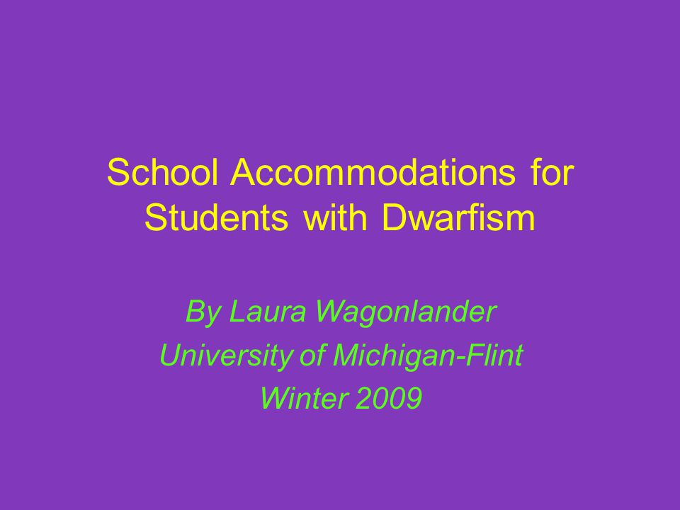 School Accommodations for Students with Dwarfism By Laura Wagonlander University of Michigan-Flint Winter 2009