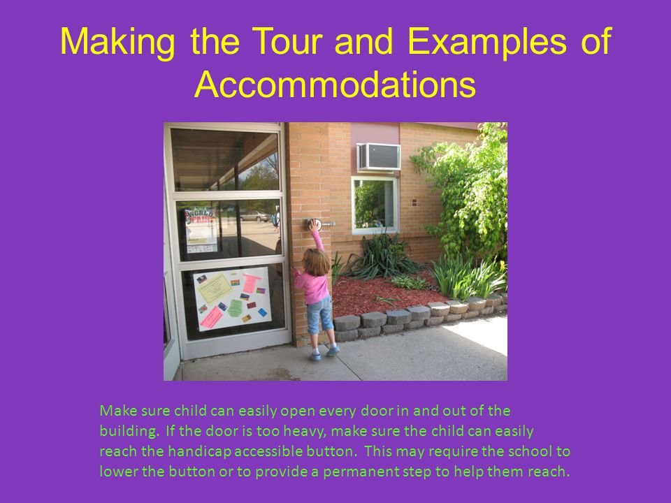 Making the Tour and Examples of Accommodations Make sure child can easily open every door in and out of the building.